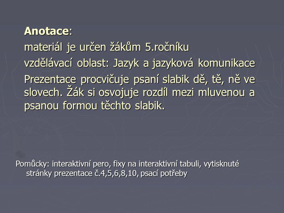 Anotace: materiál je určen žákům 5.ročníku vzdělávací oblast: Jazyk a jazyková komunikace Prezentace procvičuje psaní slabik dě, tě, ně ve slovech.