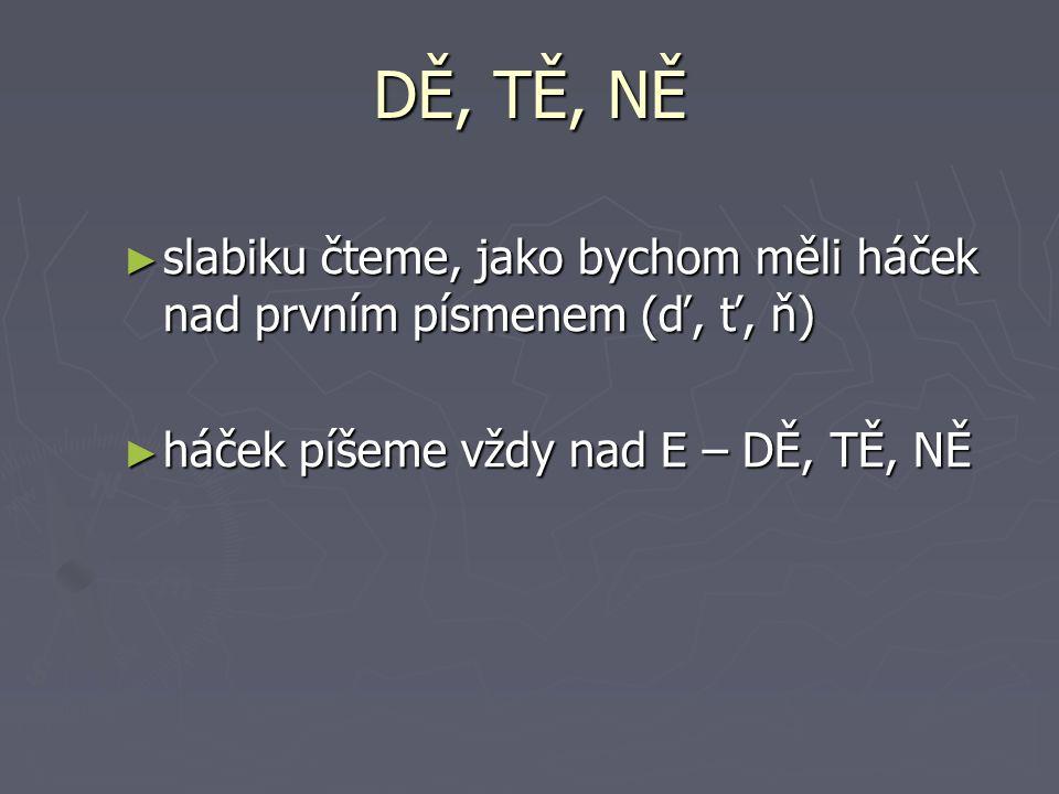 DĚ, TĚ, NĚ ► slabiku čteme, jako bychom měli háček nad prvním písmenem (ď, ť, ň) ► háček píšeme vždy nad E – DĚ, TĚ, NĚ