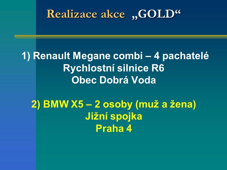 """Realizace akce """"GOLD"""" 1) Renault Megane combi – 4 pachatelé Rychlostní silnice R6 Obec Dobrá Voda 2) BMW X5 – 2 osoby (muž a žena) Jižní spojka Praha"""