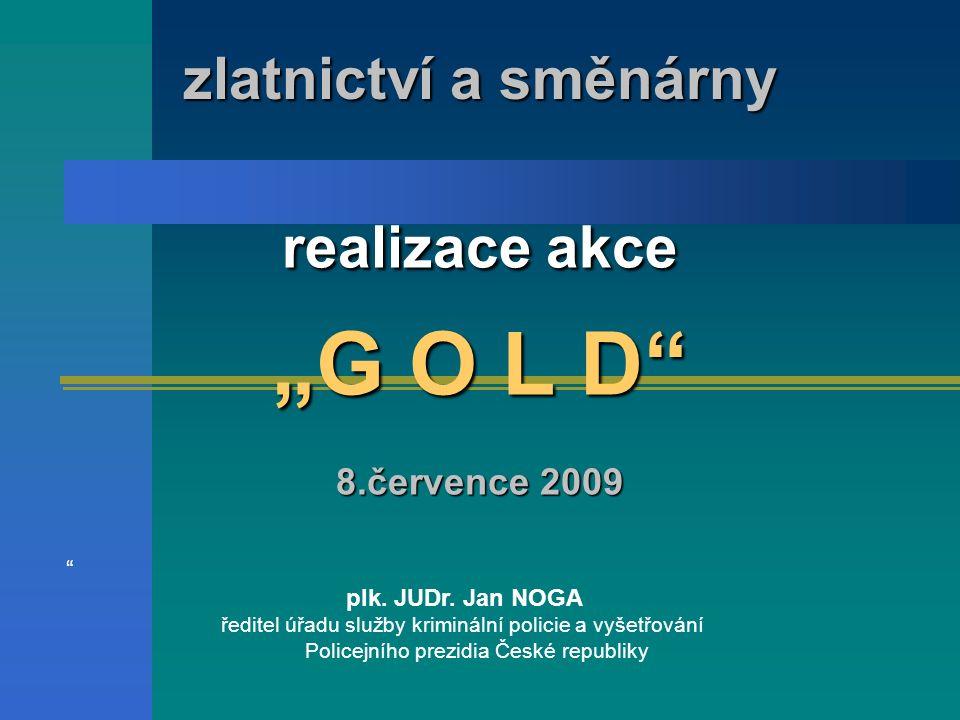 """realizace akce """"G O L D"""" 8.července 2009 zlatnictví a směnárny """" plk. JUDr. Jan NOGA ředitel úřadu služby kriminální policie a vyšetřování Policejního"""