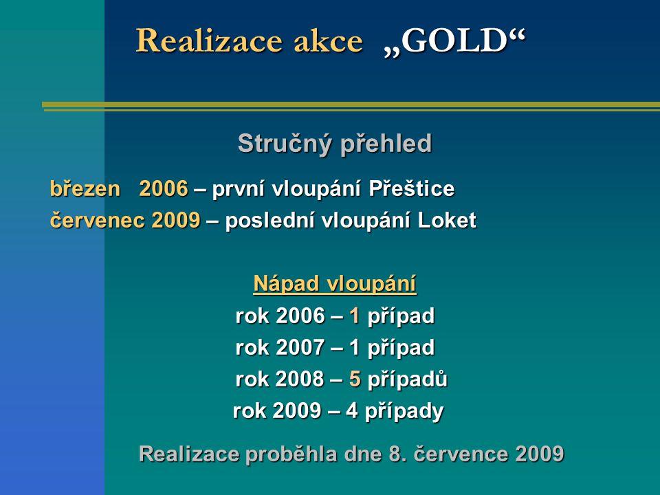 """Realizace akce """"GOLD Stručný přehled březen 2006 – první vloupání Přeštice červenec 2009 – poslední vloupání Loket Nápad vloupání rok 2006 – 1 případ rok 2007 – 1 případ rok 2008 – 5 případů rok 2008 – 5 případů rok 2009 – 4 případy rok 2009 – 4 případy Realizace proběhla dne 8."""