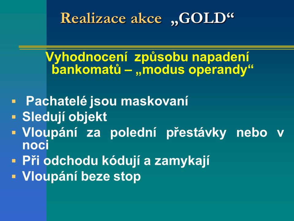 """Realizace akce """"GOLD Vyhodnocení způsobu napadení bankomatů – """"modus operandy  Pachatelé jsou maskovaní  Sledují objekt  Vloupání za polední přestávky nebo v noci  Při odchodu kódují a zamykají  Vloupání beze stop"""