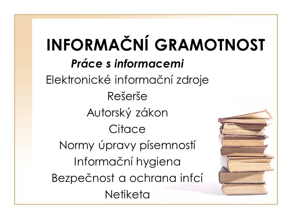 INFORMAČNÍ GRAMOTNOST Práce s informacemi Elektronické informační zdroje Rešerše Autorský zákon Citace Normy úpravy písemností Informační hygiena Bezpečnost a ochrana infcí Netiketa