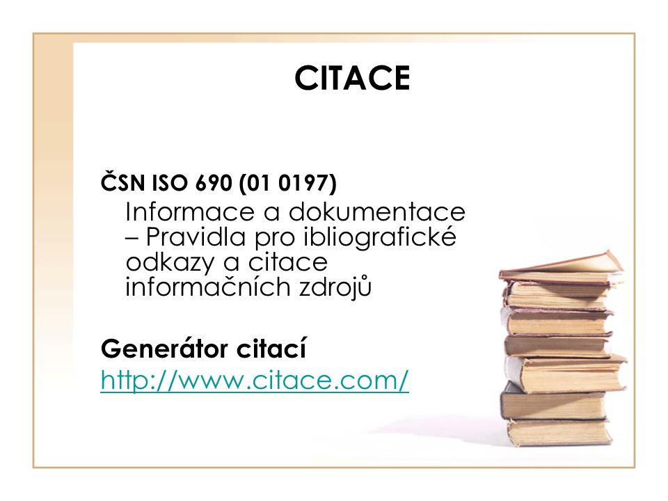 CITACE ČSN ISO 690 (01 0197) Informace a dokumentace – Pravidla pro ibliografické odkazy a citace informačních zdrojů Generátor citací http://www.citace.com/