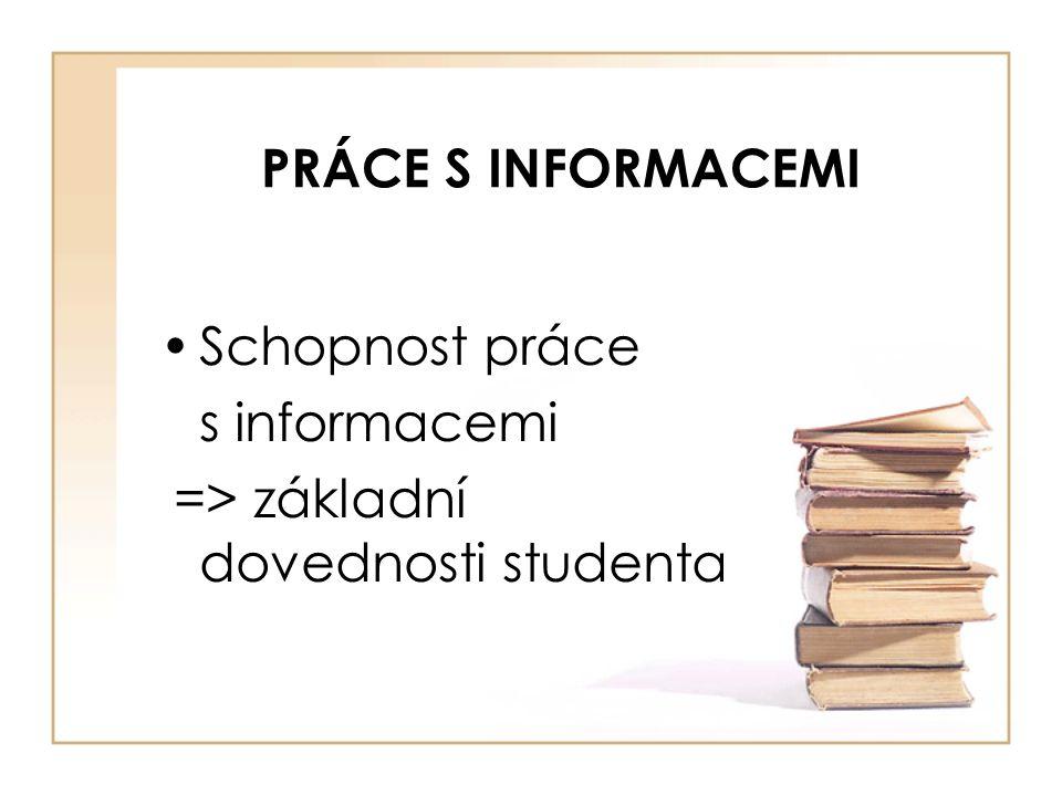 PRÁCE S INFORMACEMI Schopnost práce s informacemi => základní dovednosti studenta