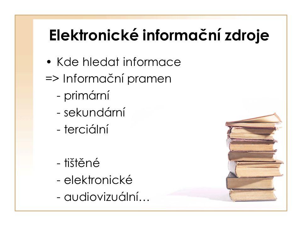 Elektronické informační zdroje Kde hledat informace => Informační pramen - primární - sekundární - terciální - tištěné - elektronické - audiovizuální…