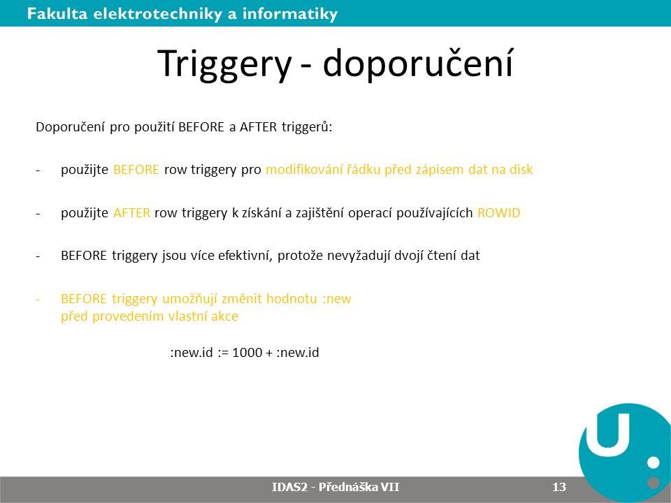 Triggery - doporučení Doporučení pro použití BEFORE a AFTER triggerů: -použijte BEFORE row triggery pro modifikování řádku před zápisem dat na disk -použijte AFTER row triggery k získání a zajištění operací používajících ROWID -BEFORE triggery jsou více efektivní, protože nevyžadují dvojí čtení dat -BEFORE triggery umožňují změnit hodnotu :new před provedením vlastní akce :new.id := 1000 + :new.id IDAS2 - Přednáška VII 13
