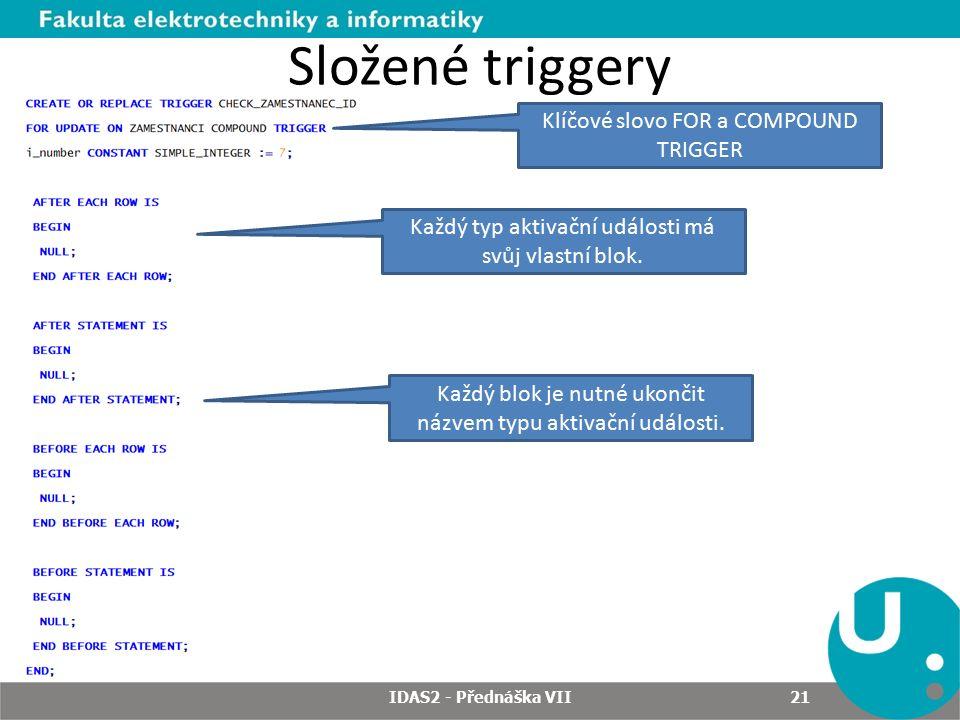 Složené triggery IDAS2 - Přednáška VII 21 Klíčové slovo FOR a COMPOUND TRIGGER Každý typ aktivační události má svůj vlastní blok.