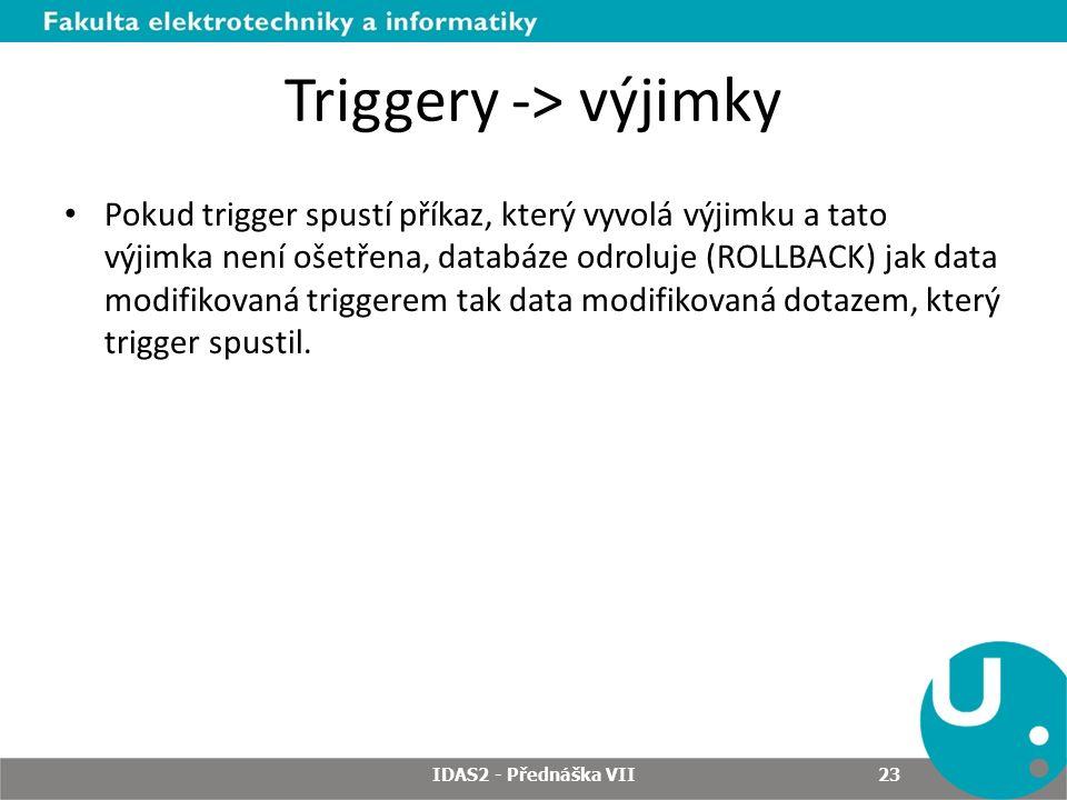 Triggery -> výjimky Pokud trigger spustí příkaz, který vyvolá výjimku a tato výjimka není ošetřena, databáze odroluje (ROLLBACK) jak data modifikovaná triggerem tak data modifikovaná dotazem, který trigger spustil.