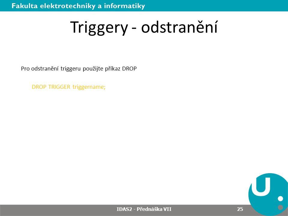 Triggery - odstranění Pro odstranění triggeru použijte příkaz DROP DROP TRIGGER triggername; IDAS2 - Přednáška VII 25