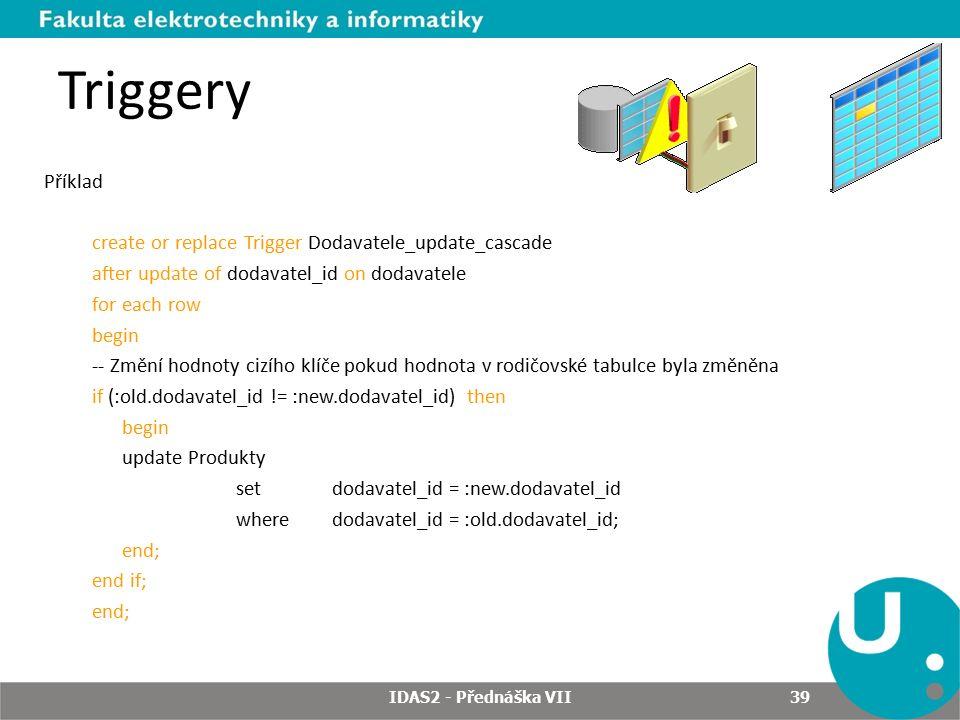 Triggery Příklad create or replace Trigger Dodavatele_update_cascade after update of dodavatel_id on dodavatele for each row begin -- Změní hodnoty cizího klíče pokud hodnota v rodičovské tabulce byla změněna if (:old.dodavatel_id != :new.dodavatel_id) then begin update Produkty set dodavatel_id = :new.dodavatel_id where dodavatel_id = :old.dodavatel_id; end; end if; end; IDAS2 - Přednáška VII 39