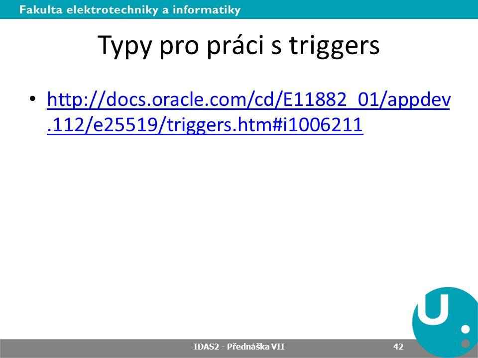 Typy pro práci s triggers http://docs.oracle.com/cd/E11882_01/appdev.112/e25519/triggers.htm#i1006211 http://docs.oracle.com/cd/E11882_01/appdev.112/e25519/triggers.htm#i1006211 IDAS2 - Přednáška VII 42