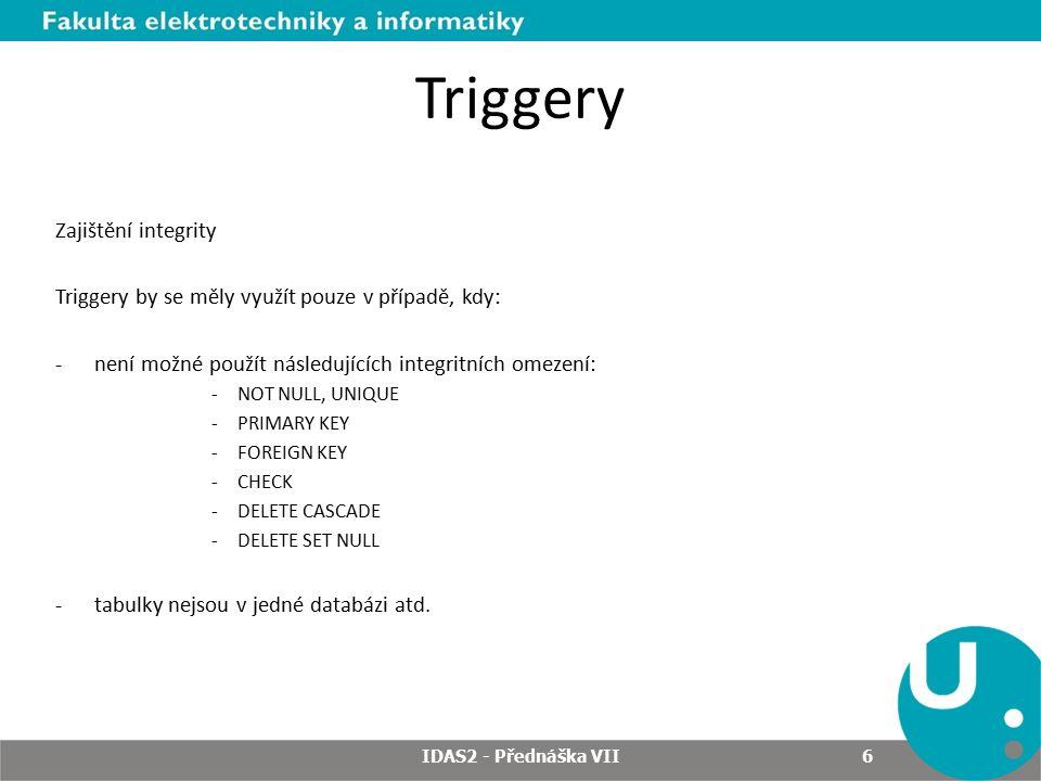 Triggery Zajištění integrity Triggery by se měly využít pouze v případě, kdy: -není možné použít následujících integritních omezení: -NOT NULL, UNIQUE -PRIMARY KEY -FOREIGN KEY -CHECK -DELETE CASCADE -DELETE SET NULL -tabulky nejsou v jedné databázi atd.