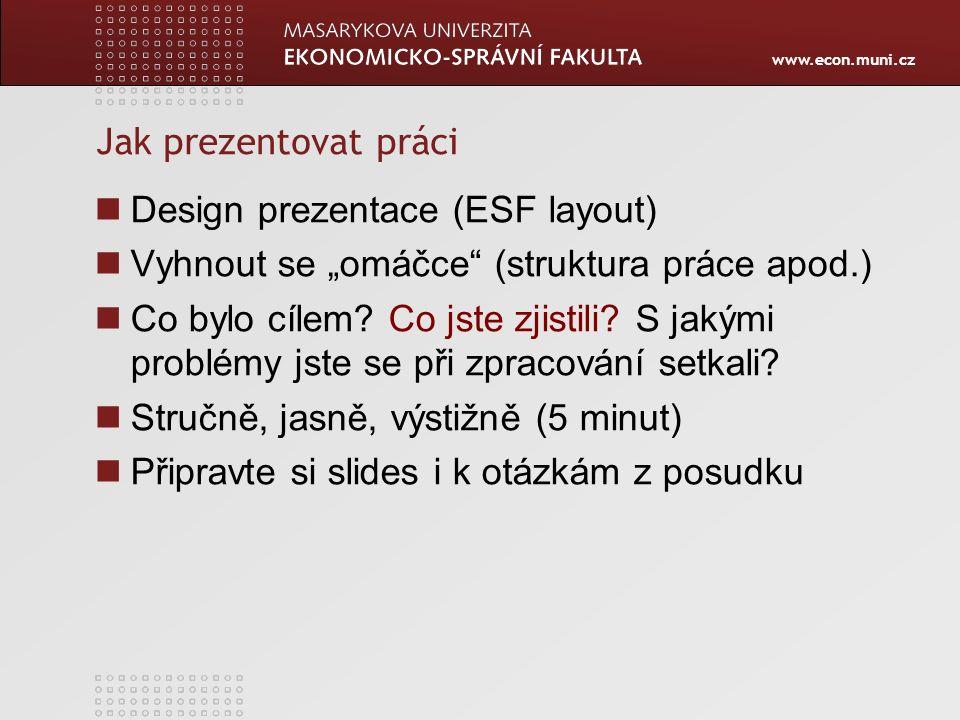 """www.econ.muni.cz Jak prezentovat práci Design prezentace (ESF layout) Vyhnout se """"omáčce"""" (struktura práce apod.) Co bylo cílem? Co jste zjistili? S j"""