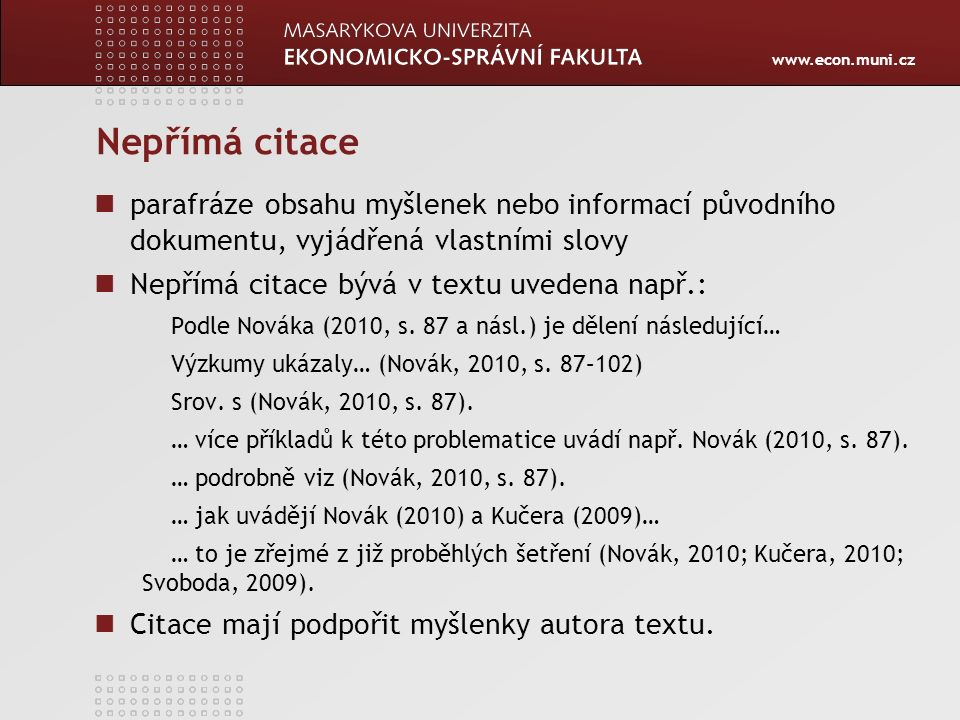 www.econ.muni.cz Nepřímá citace parafráze obsahu myšlenek nebo informací původního dokumentu, vyjádřená vlastními slovy Nepřímá citace bývá v textu uv
