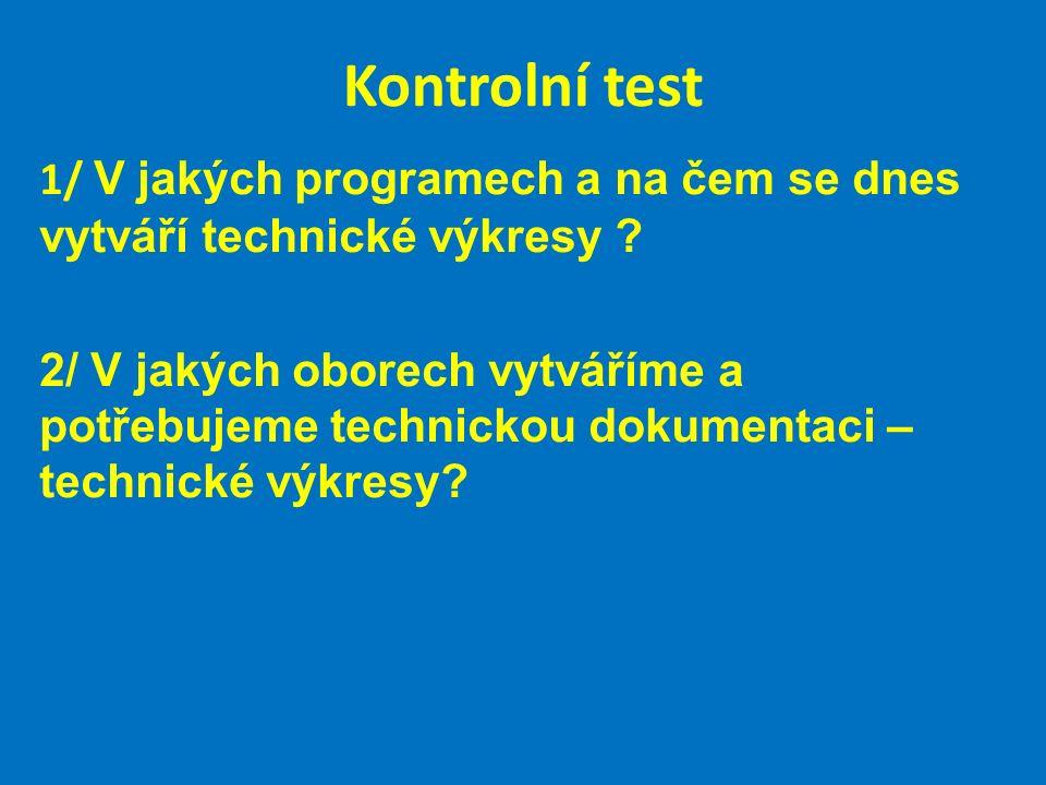 Kontrolní test 1/ V jakých programech a na čem se dnes vytváří technické výkresy ? 2/ V jakých oborech vytváříme a potřebujeme technickou dokumentaci
