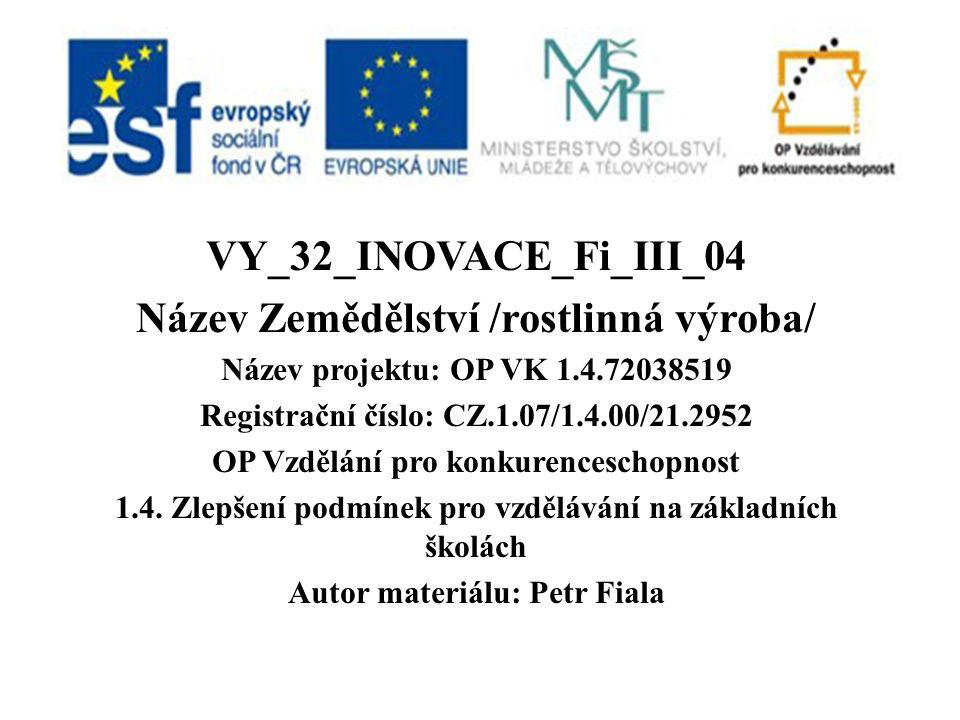 VY_32_INOVACE_Fi_III_04 Název Zemědělství /rostlinná výroba/ Název projektu: OP VK 1.4.72038519 Registrační číslo: CZ.1.07/1.4.00/21.2952 OP Vzdělání pro konkurenceschopnost 1.4.