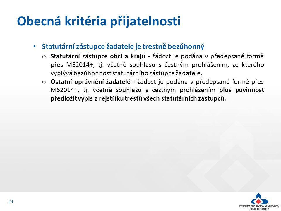 Obecná kritéria přijatelnosti 24 Statutární zástupce žadatele je trestně bezúhonný o Statutární zástupce obcí a krajů - žádost je podána v předepsané formě přes MS2014+, tj.