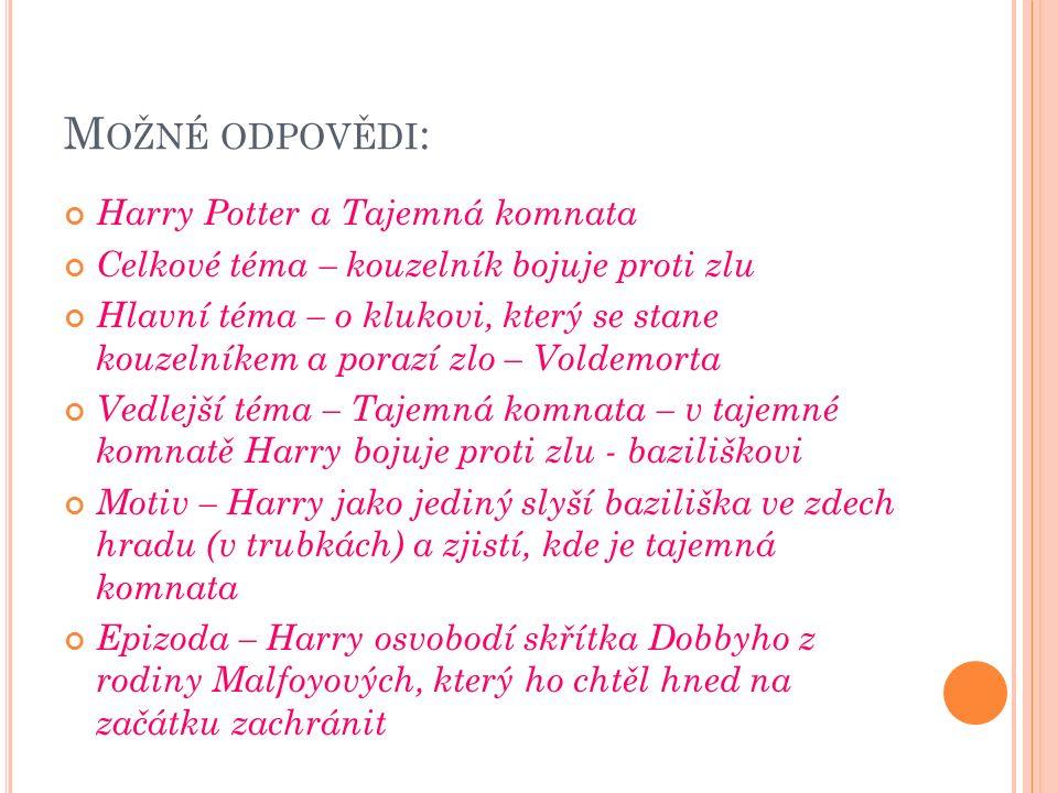 M OŽNÉ ODPOVĚDI : Harry Potter a Tajemná komnata Celkové téma – kouzelník bojuje proti zlu Hlavní téma – o klukovi, který se stane kouzelníkem a porazí zlo – Voldemorta Vedlejší téma – Tajemná komnata – v tajemné komnatě Harry bojuje proti zlu - baziliškovi Motiv – Harry jako jediný slyší baziliška ve zdech hradu (v trubkách) a zjistí, kde je tajemná komnata Epizoda – Harry osvobodí skřítka Dobbyho z rodiny Malfoyových, který ho chtěl hned na začátku zachránit