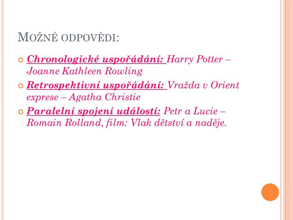 M OŽNÉ ODPOVĚDI : Chronologické uspořádání: Harry Potter – Joanne Kathleen Rowling Retrospektivní uspořádání: Vražda v Orient exprese – Agatha Christie Paralelní spojení událostí: Petr a Lucie – Romain Rolland, film: Vlak dětství a naděje.