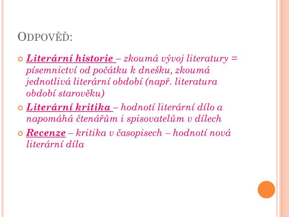 O DPOVĚĎ : Literární historie – zkoumá vývoj literatury = písemnictví od počátku k dnešku, zkoumá jednotlivá literární období (např.