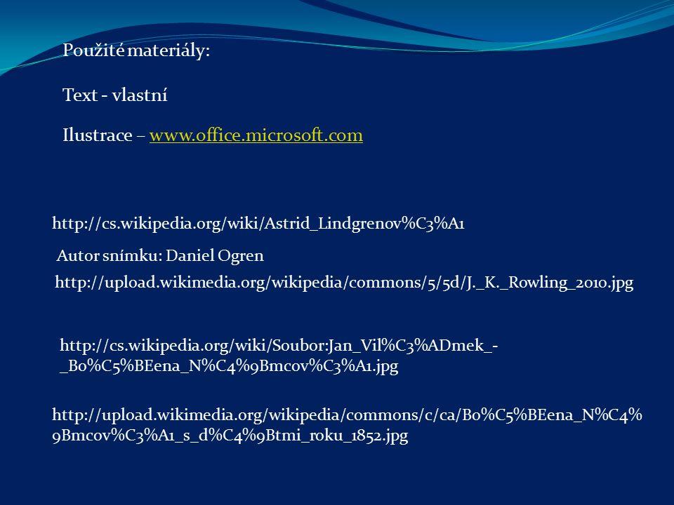 http://cs.wikipedia.org/wiki/Astrid_Lindgrenov%C3%A1 http://upload.wikimedia.org/wikipedia/commons/5/5d/J._K._Rowling_2010.jpg Autor snímku: Daniel Ogren http://cs.wikipedia.org/wiki/Soubor:Jan_Vil%C3%ADmek_- _Bo%C5%BEena_N%C4%9Bmcov%C3%A1.jpg http://upload.wikimedia.org/wikipedia/commons/c/ca/Bo%C5%BEena_N%C4% 9Bmcov%C3%A1_s_d%C4%9Btmi_roku_1852.jpg Ilustrace – www.office.microsoft.comwww.office.microsoft.com Použité materiály: Text - vlastní