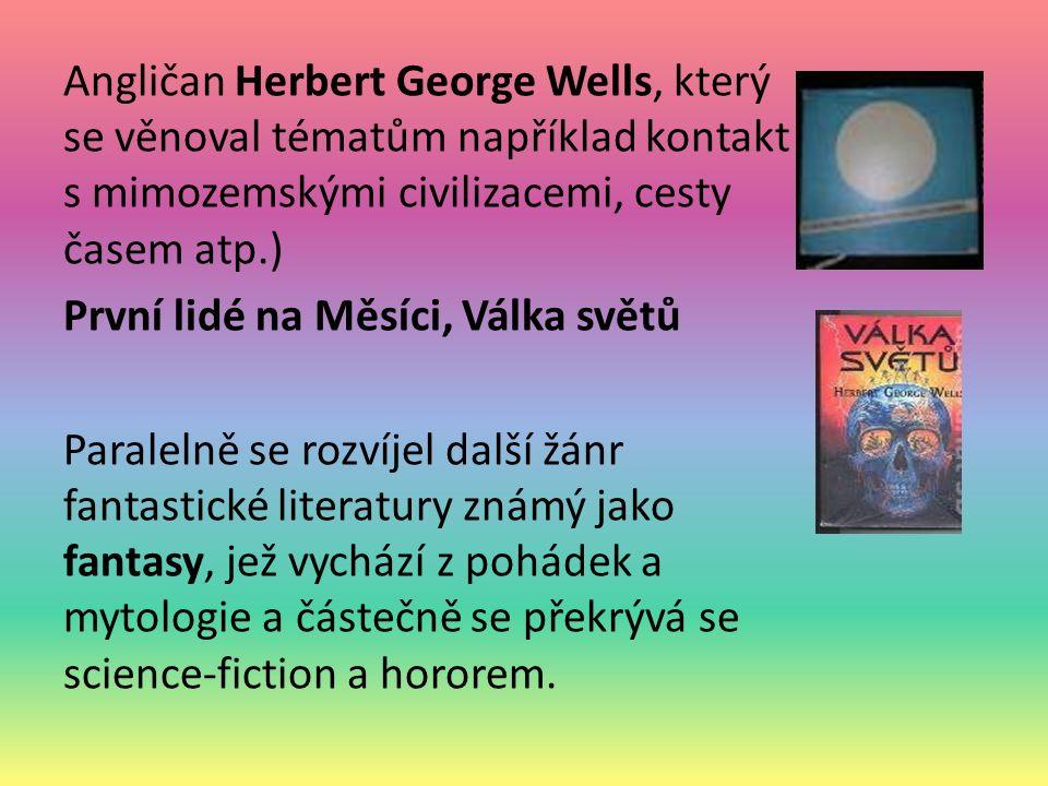 Angličan Herbert George Wells, který se věnoval tématům například kontakt s mimozemskými civilizacemi, cesty časem atp.) První lidé na Měsíci, Válka světů Paralelně se rozvíjel další žánr fantastické literatury známý jako fantasy, jež vychází z pohádek a mytologie a částečně se překrývá se science-fiction a hororem.