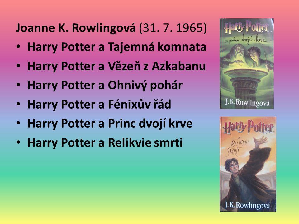 Joanne K. Rowlingová (31. 7. 1965) Harry Potter a Tajemná komnata Harry Potter a Vězeň z Azkabanu Harry Potter a Ohnivý pohár Harry Potter a Fénixův ř