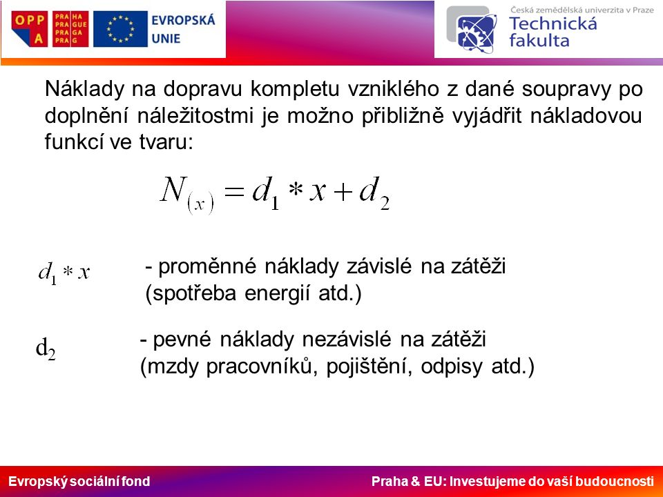 Evropský sociální fond Praha & EU: Investujeme do vaší budoucnosti Náklady na dopravu kompletu vzniklého z dané soupravy po doplnění náležitostmi je možno přibližně vyjádřit nákladovou funkcí ve tvaru: - proměnné náklady závislé na zátěži (spotřeba energií atd.) d2d2 - pevné náklady nezávislé na zátěži (mzdy pracovníků, pojištění, odpisy atd.)