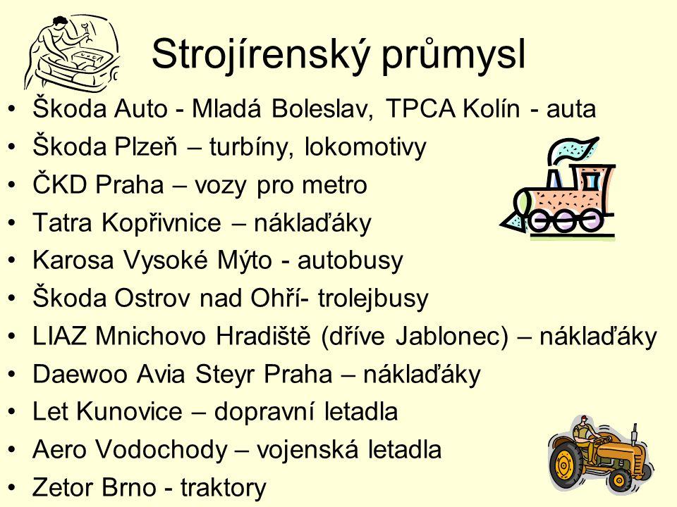 Strojírenský průmysl Škoda Auto - Mladá Boleslav, TPCA Kolín - auta Škoda Plzeň – turbíny, lokomotivy ČKD Praha – vozy pro metro Tatra Kopřivnice – náklaďáky Karosa Vysoké Mýto - autobusy Škoda Ostrov nad Ohří- trolejbusy LIAZ Mnichovo Hradiště (dříve Jablonec) – náklaďáky Daewoo Avia Steyr Praha – náklaďáky Let Kunovice – dopravní letadla Aero Vodochody – vojenská letadla Zetor Brno - traktory