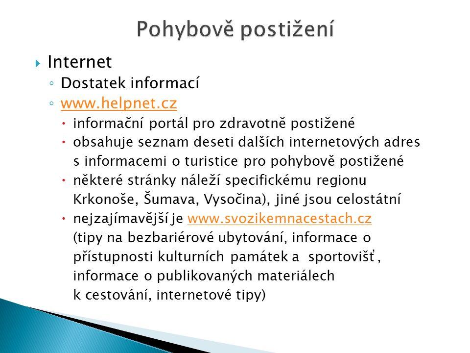  Internet ◦ Dostatek informací ◦ www.helpnet.cz www.helpnet.cz  informační portál pro zdravotně postižené  obsahuje seznam deseti dalších internetových adres s informacemi o turistice pro pohybově postižené  některé stránky náleží specifickému regionu Krkonoše, Šumava, Vysočina), jiné jsou celostátní  nejzajímavější je www.svozikemnacestach.czwww.svozikemnacestach.cz (tipy na bezbariérové ubytování, informace o přístupnosti kulturních památek a sportovišť, informace o publikovaných materiálech k cestování, internetové tipy)