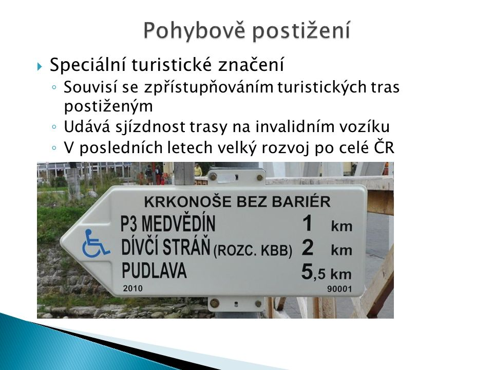  Speciální turistické značení ◦ Souvisí se zpřístupňováním turistických tras postiženým ◦ Udává sjízdnost trasy na invalidním vozíku ◦ V posledních letech velký rozvoj po celé ČR