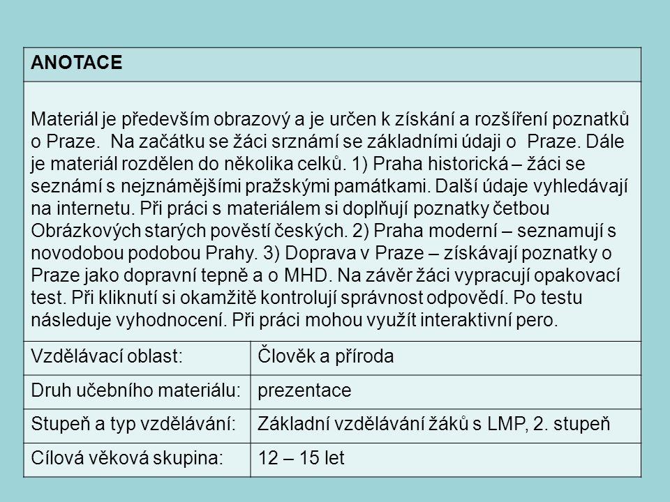 ANOTACE Materiál je především obrazový a je určen k získání a rozšíření poznatků o Praze. Na začátku se žáci srznámí se základními údaji o Praze. Dále