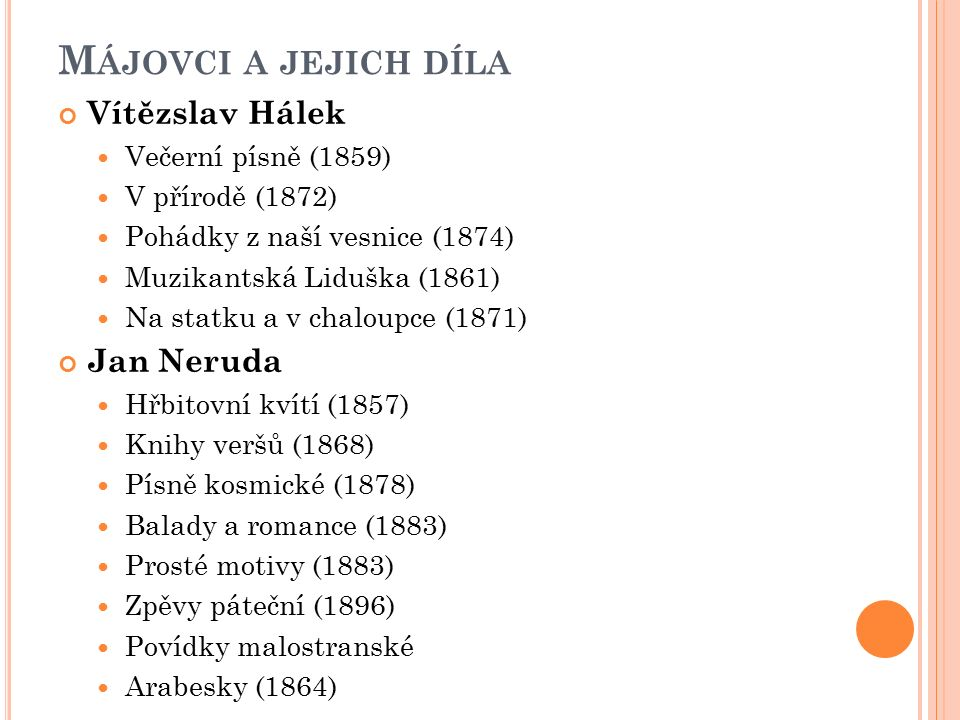M ÁJOVCI A JEJICH DÍLA Vítězslav Hálek Večerní písně (1859) V přírodě (1872) Pohádky z naší vesnice (1874) Muzikantská Liduška (1861) Na statku a v chaloupce (1871) Jan Neruda Hřbitovní kvítí (1857) Knihy veršů (1868) Písně kosmické (1878) Balady a romance (1883) Prosté motivy (1883) Zpěvy páteční (1896) Povídky malostranské Arabesky (1864)