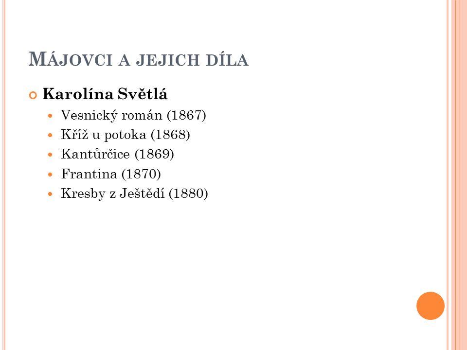 M ÁJOVCI A JEJICH DÍLA Karolína Světlá Vesnický román (1867) Kříž u potoka (1868) Kantůrčice (1869) Frantina (1870) Kresby z Ještědí (1880)
