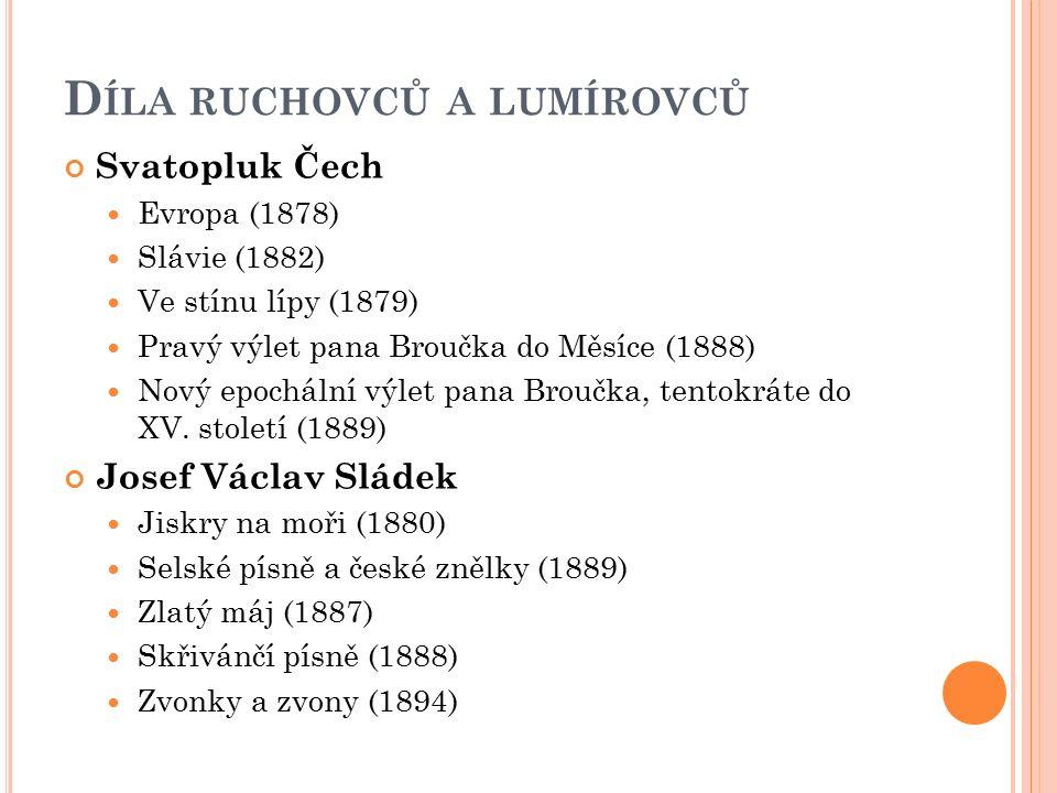 D ÍLA RUCHOVCŮ A LUMÍROVCŮ Svatopluk Čech Evropa (1878) Slávie (1882) Ve stínu lípy (1879) Pravý výlet pana Broučka do Měsíce (1888) Nový epochální výlet pana Broučka, tentokráte do XV.