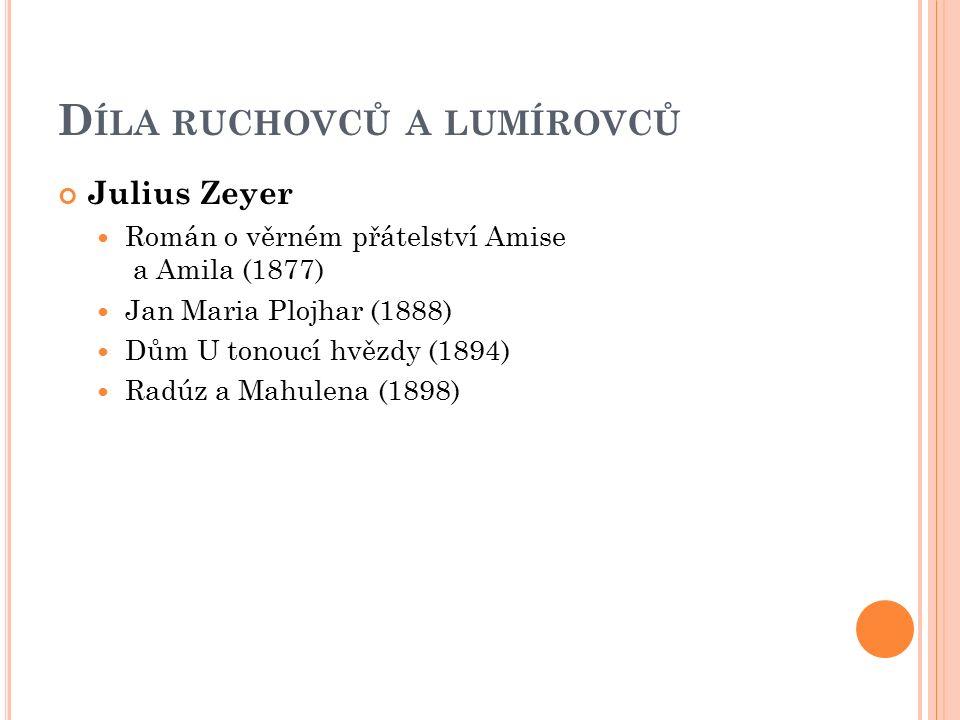 D ÍLA RUCHOVCŮ A LUMÍROVCŮ Julius Zeyer Román o věrném přátelství Amise a Amila (1877) Jan Maria Plojhar (1888) Dům U tonoucí hvězdy (1894) Radúz a Mahulena (1898)