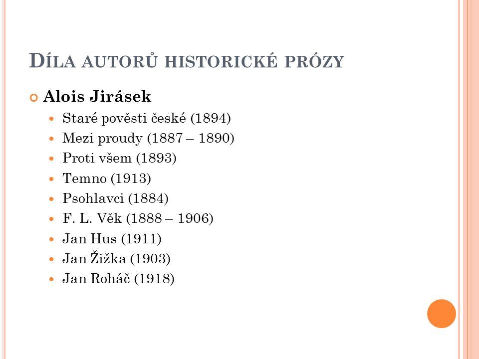 D ÍLA AUTORŮ HISTORICKÉ PRÓZY Alois Jirásek Staré pověsti české (1894) Mezi proudy (1887 – 1890) Proti všem (1893) Temno (1913) Psohlavci (1884) F. L.