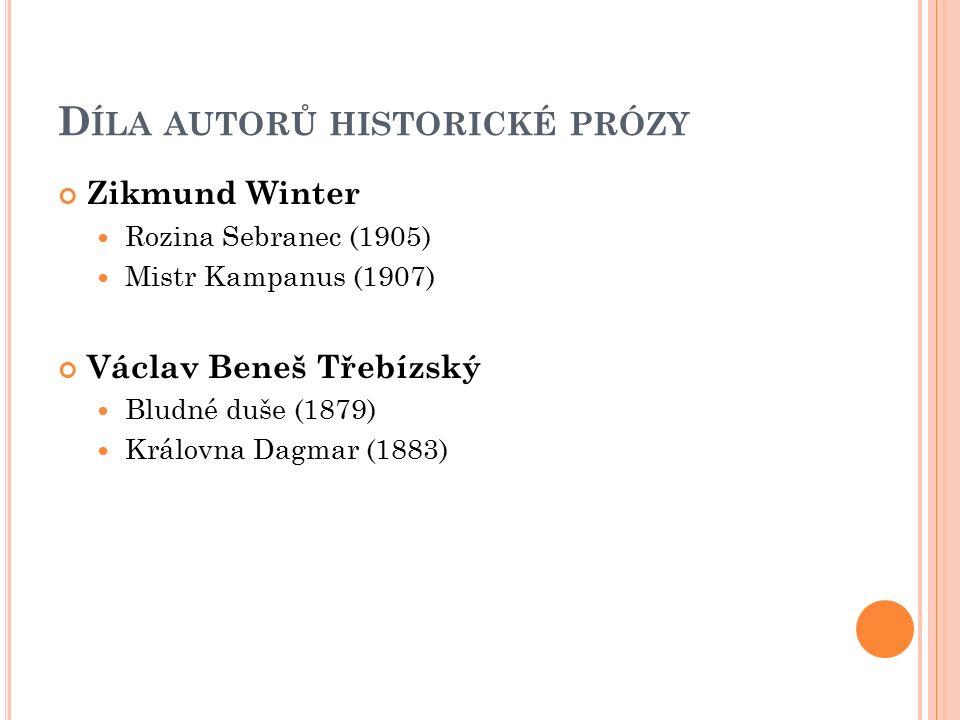 D ÍLA AUTORŮ HISTORICKÉ PRÓZY Zikmund Winter Rozina Sebranec (1905) Mistr Kampanus (1907) Václav Beneš Třebízský Bludné duše (1879) Královna Dagmar (1883)
