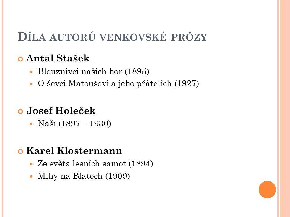 D ÍLA AUTORŮ VENKOVSKÉ PRÓZY Antal Stašek Blouznivci našich hor (1895) O ševci Matoušovi a jeho přátelích (1927) Josef Holeček Naši (1897 – 1930) Kare
