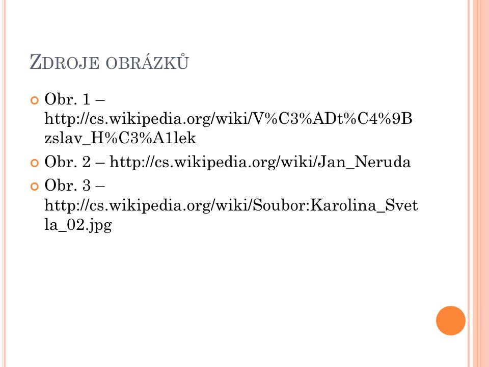 Z DROJE OBRÁZKŮ Obr. 1 – http://cs.wikipedia.org/wiki/V%C3%ADt%C4%9B zslav_H%C3%A1lek Obr. 2 – http://cs.wikipedia.org/wiki/Jan_Neruda Obr. 3 – http:/