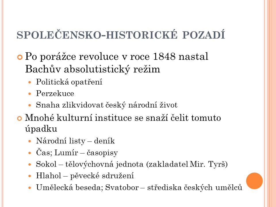 SPOLEČENSKO - HISTORICKÉ POZADÍ Po porážce revoluce v roce 1848 nastal Bachův absolutistický režim Politická opatření Perzekuce Snaha zlikvidovat česk