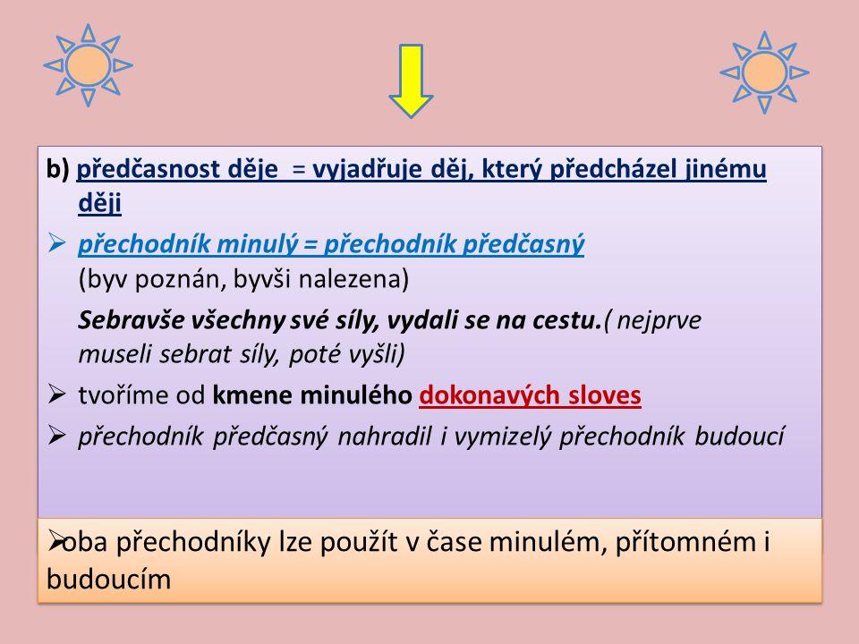 b) předčasnost děje = vyjadřuje děj, který předcházel jinému ději  přechodník minulý = přechodník předčasný (byv poznán, byvši nalezena) Sebravše všechny své síly, vydali se na cestu.( nejprve museli sebrat síly, poté vyšli)  tvoříme od kmene minulého dokonavých sloves  přechodník předčasný nahradil i vymizelý přechodník budoucí b) předčasnost děje = vyjadřuje děj, který předcházel jinému ději  přechodník minulý = přechodník předčasný (byv poznán, byvši nalezena) Sebravše všechny své síly, vydali se na cestu.( nejprve museli sebrat síly, poté vyšli)  tvoříme od kmene minulého dokonavých sloves  přechodník předčasný nahradil i vymizelý přechodník budoucí  oba přechodníky lze použít v čase minulém, přítomném i budoucím