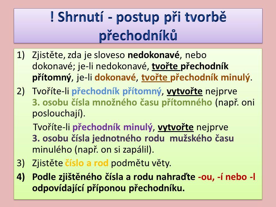 1)Zjistěte, zda je sloveso nedokonavé, nebo dokonavé; je-li nedokonavé, tvořte přechodník přítomný, je-li dokonavé, tvořte přechodník minulý. 2)Tvořít