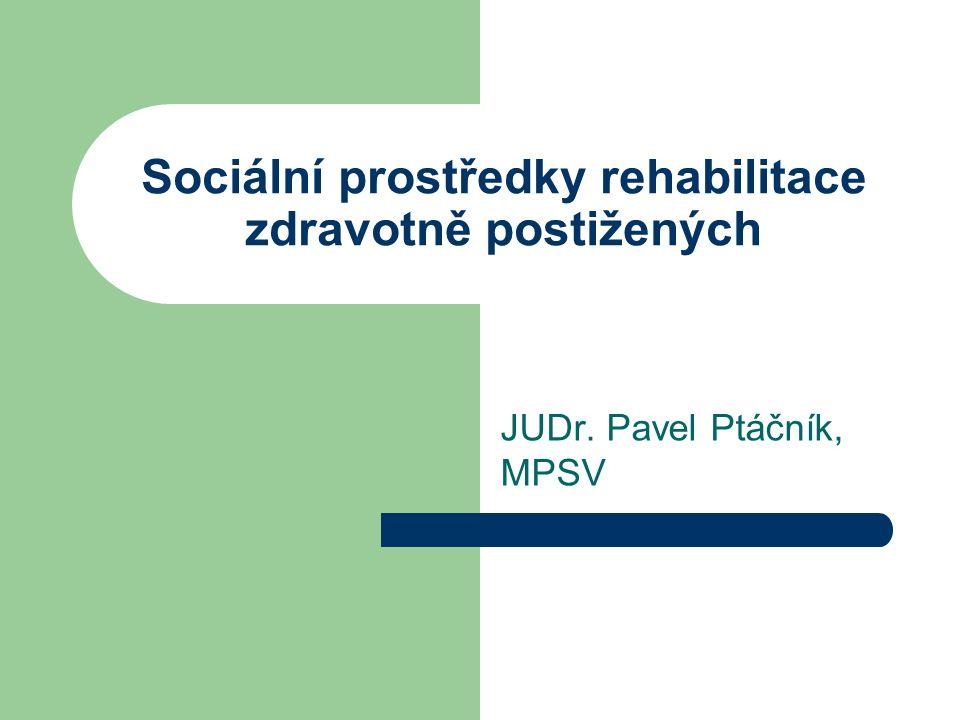 Sociální prostředky rehabilitace zdravotně postižených JUDr. Pavel Ptáčník, MPSV