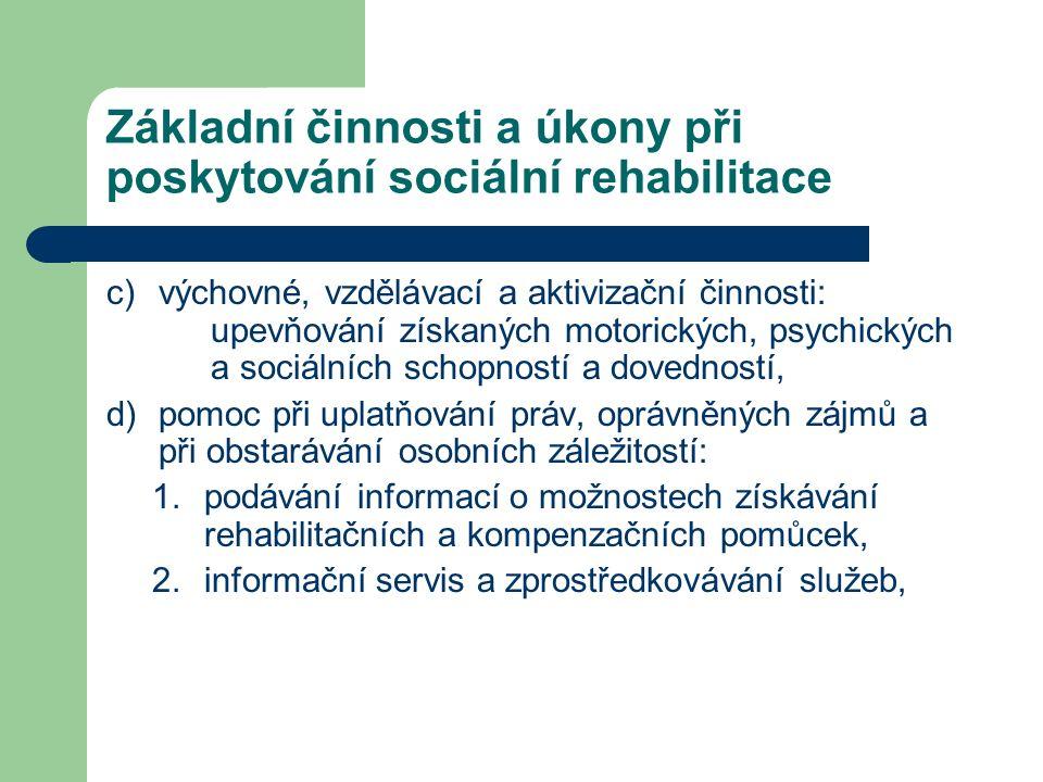c)výchovné, vzdělávací a aktivizační činnosti: upevňování získaných motorických, psychických a sociálních schopností a dovedností, d)pomoc při uplatňování práv, oprávněných zájmů a při obstarávání osobních záležitostí: 1.podávání informací o možnostech získávání rehabilitačních a kompenzačních pomůcek, 2.informační servis a zprostředkovávání služeb, Základní činnosti a úkony při poskytování sociální rehabilitace