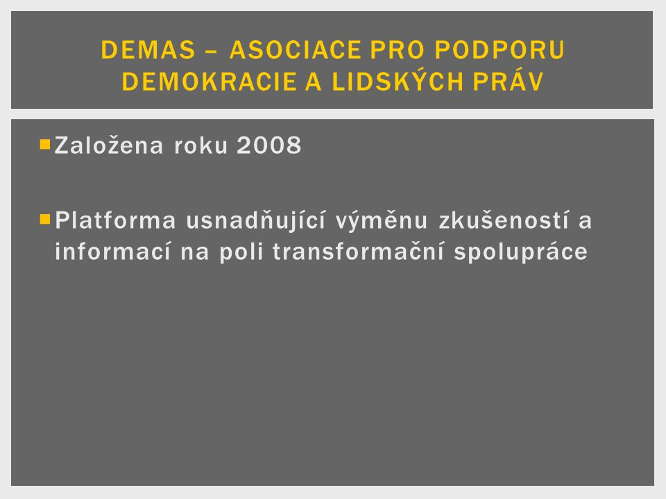  Založena roku 2008  Platforma usnadňující výměnu zkušeností a informací na poli transformační spolupráce DEMAS – ASOCIACE PRO PODPORU DEMOKRACIE A LIDSKÝCH PRÁV