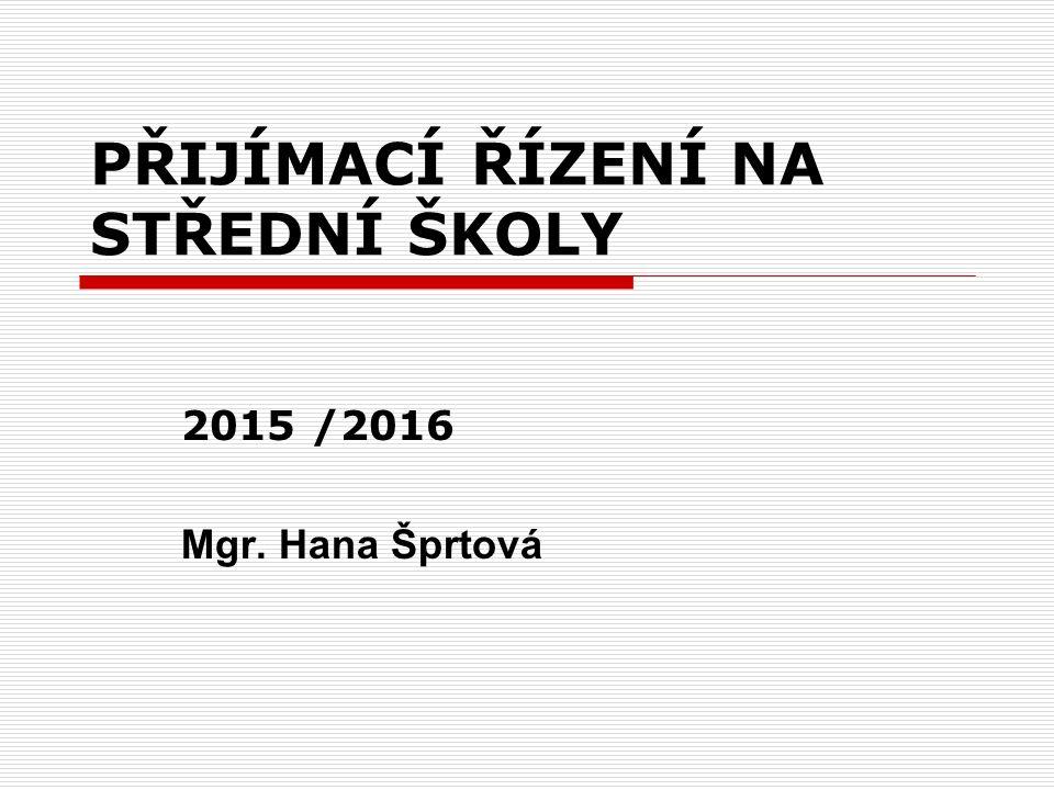 PŘIJÍMACÍ ŘÍZENÍ NA STŘEDNÍ ŠKOLY 2015 /2016 Mgr. Hana Šprtová