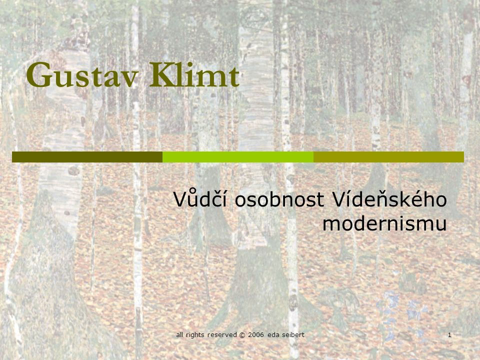 all rights reserved © 2006 eda seibert1 Gustav Klimt Vůdčí osobnost Vídeňského modernismu