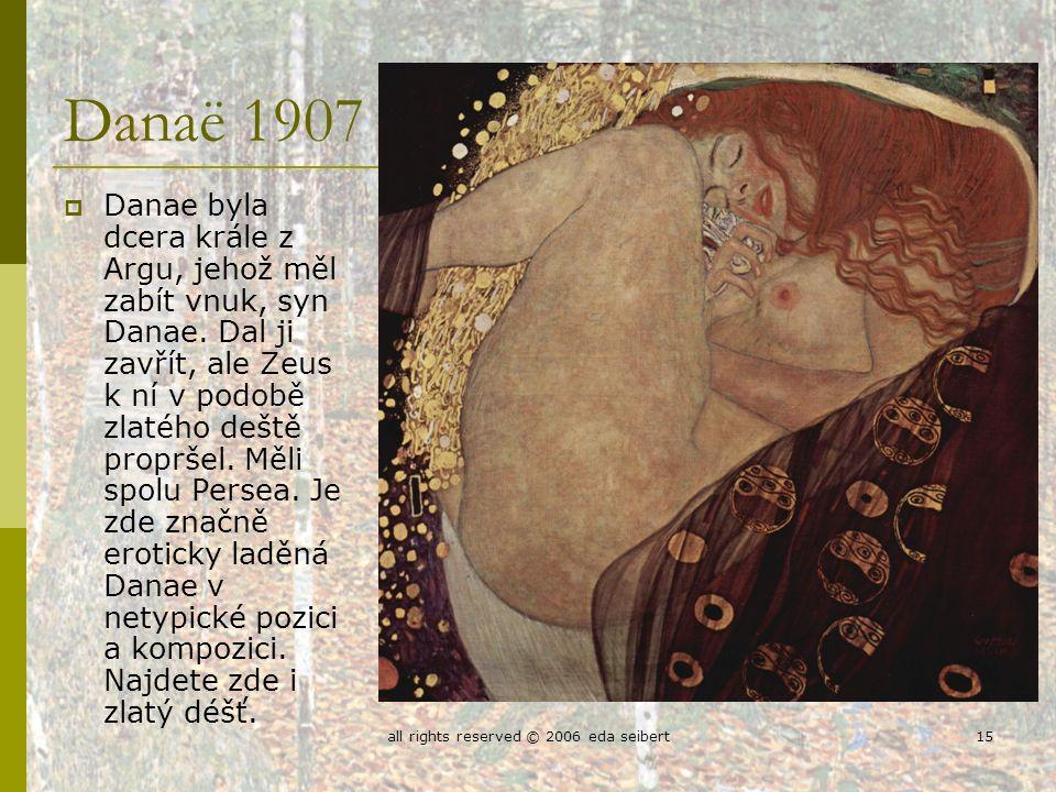 all rights reserved © 2006 eda seibert15 Danaë 1907  Danae byla dcera krále z Argu, jehož měl zabít vnuk, syn Danae.